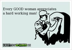 Rottenecards -  Every GOOD woman appreciates  a hard working man!