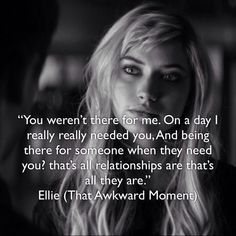 """""""You weren't there for me. On a day I really really needed you, And being there for someone when they need you? that's all relationships are that's all they are."""" Ellie (That Awkward Moment)"""