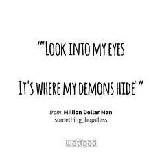 """""Look into my eyes  It's where my demons hide"""" - from Million Dollar Man (on Wattpad) https://www.wattpad.com/31989846 #quote #wattpad"