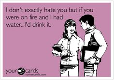 I don't exactly hate you but if you were on fire and I had water...I'd drink it. @chavezcandanga