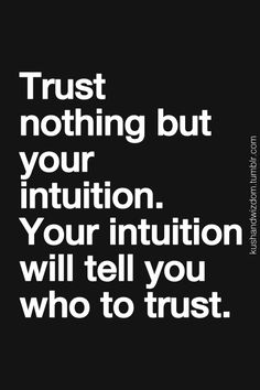 Trust nothing but your intuition. Your intuition will tell you who to trust. Never doubt your intuition.