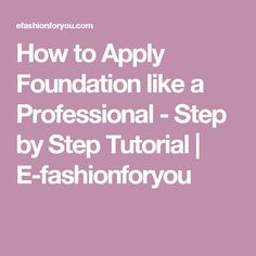 How to Apply Foundation like a Professional - Step by Step Tutorial | E-fashionforyou