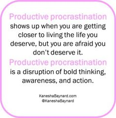 Productive procrastination is putting off something you know you need to be doing, but you decide to shift your attention to something that appears to be just as meaningful. Productive procrastination involves a conscious decision to put off tending to something that is life changing, affirming, and will get you closer to your goals. Productive procrastination shows up when you are getting closer to living the life you deserve, but you are afraid you don't deserve it. Productive…