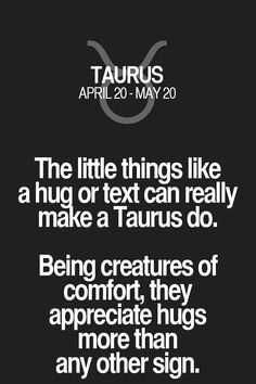 The little things like a hug or text can really make a Taurus do. Being creatures of comfort, they appreciate hugs more than any other sign. Taurus | Taurus Quotes | Taurus Zodiac Signs