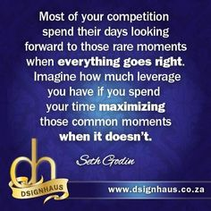 Most of your competition spend their days looking forward to those rare moments when everything goes right. Imagine how much leverage you have if you spend your time maximizing those common moments when it doesn't.