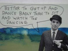 dance badly than to sit and watch the dancing