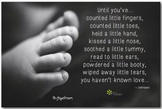 Until you've...counted little fingers, counted little toes, held a little hand, kissed a little nose, soothed a little tummy, read to little ears, powdered a little booty, wiped away little tears, you haven't known love...
