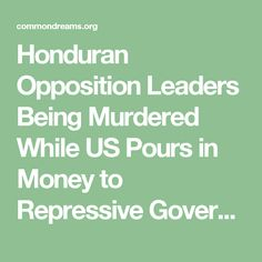 Honduran Opposition Leaders Being Murdered While US Pours in Money to Repressive Government and Military   Common Dreams   Breaking News & Views for the Progressive Community