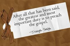"""""""After all that has been said, the greatest and most important duty is to preach the gospel.""""...Joseph Smith"""