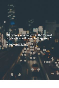 """""""If history were taught in the form of stories, it would never be forgotten.""""   - Rudyard Kipling"""