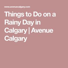 Things to Do on a Rainy Day in Calgary   Avenue Calgary