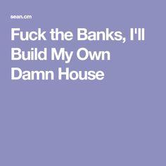 Fuck the Banks, I'll Build My Own Damn House