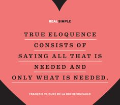 """""""True eloquence consists of saying all that is needed and only what is needed."""" —François, VI, duke de La Rochefoucauld #quotes"""