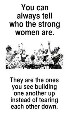 You can always tell who the strong women are. They engage. They are proud of you. They help you!