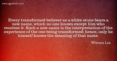 Every transformed believer as a white stone bears a new name, which no one knows except him who receives it. Such a new name is the interpretation of the experience of the one being transformed; hence, only he himself knows the meaning of that name. Witness Lee