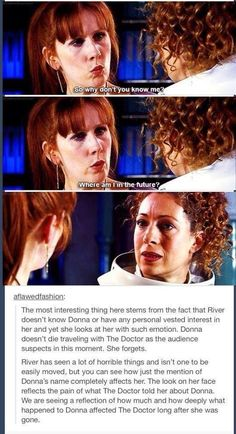 "I can imagine The Doctor saying ""Her name was Donna, Donna Noble. She was the most brilliant, most clever and most important woman in all the creation, but above everthing, she was my best friend, my partner, my sister... then, I lost her...""<< Did you really have to do that? <<< "" I made her forget. She didn't want to, but it was for the best. It'll kill her if she ever does remember. My Donna... I miss my Donna... But she's okay now. She's safe. She's married. She's happy. Without me."""