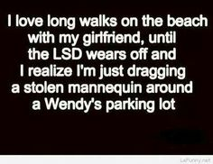 I love long walks on the beach with my girlfriend, until the LSD wears off and I realize I'm just dragging a stolen mannequin around a Wendy's parking lot