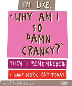 *Why am I so damn cranky? Then I remembered I didn't work out today*