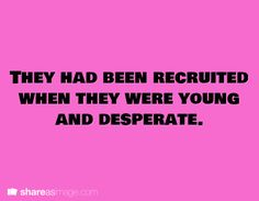 They had been recruited when they were young and desperate.