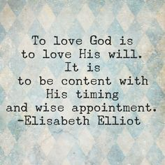 """""""To love God is to love His will.  It is to be content with His timing and wise appointment.""""  - Elisabeth Elliot   Blue"""