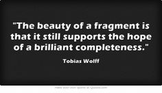 The beauty of a fragment is that it still supports the hope of a brilliant completeness.