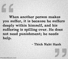 when another hurts me i hope i can see their suffering and not focus on me. Thich Naht Hanh about suffering