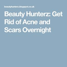Beauty Hunterz: Get Rid of Acne and Scars Overnight