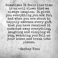 Sometimes It feels like time is an evil clown that we always imagine.  It gives you everything you ask for, and when you are about to happily embrace every gift that you have received it snatches away everything laughing and clapping at you, watching you fall on your knees and break into pieces.  -Akshay Vasu