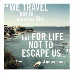 we travel not to escape life, but for life not to escape us.  We spend every spare penny on travel, and we never regret it!!