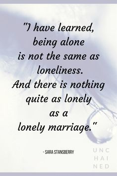 Pinterest - Unchained by Sara Stansberry I have learned, being alone is not the same as loneliness. And there is nothing quite as lonely as a lonely marriage..png