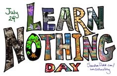 Learn Nothing Day: July 24th - created by Sandra Dodd, a day in which unschoolers around the globe attempt to learn nothing for a day. It's virtually impossible to learn nothing and we fail miserably every year. #sandradodd #unschooling