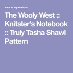 The Wooly West :: Knitster's Notebook :: Truly Tasha Shawl Pattern