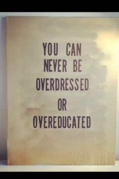 Never over-educated or overdressed.  For the businesswoman in me.  Love.