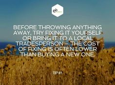 Before throwing anything away, try fixing it yourself or bring it to a local tradesperson - the cost of fixing is often lower than buying a new one. Top #1