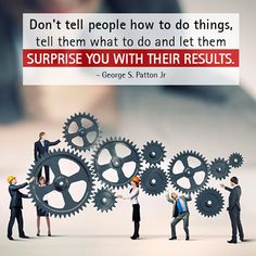 Don't tell people how to do things, tell them what to do and let them surprise you with their results. - George S. Patton Jr http://www.networkmarketingpaysmebig.com/