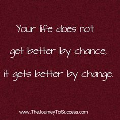 Your life gets better by change