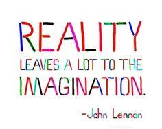 """Reality leaves a lot to the imagination."" John Lennon"