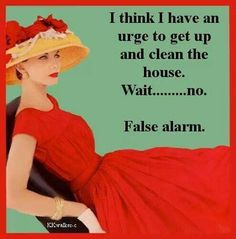 Clean the house. Wait.....no.     False alarm.