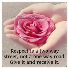 Respect is a two way street, not a one way road. Give it and receive it.