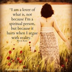 I am a lover of what is, not because I'm a spiritual person but because it hurts when I argue with reality. Byron Katie