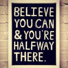 Believe you can & you are halfway there.