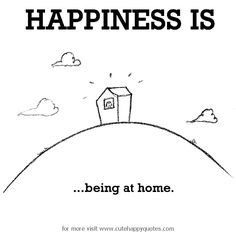 Happiness is, being at home. - Cute Happy Quotes