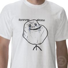 Forever Alone Tee Shirt from http://www.zazzle.com/forever+alone+tshirts
