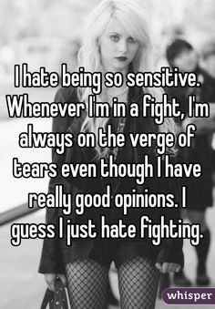 I hate being so sensitive. Whenever I'm in a fight, I'm always on the verge of tears even though I have really good opinions. I guess I just hate fighting.