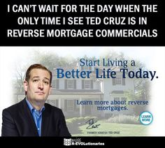 I can't wait for the day when the only time I see Ted Cruz is on Reverse Mortgage Commercials...A better product for him might be Anti-Verbal diarrhea pills. He desperately needs those!