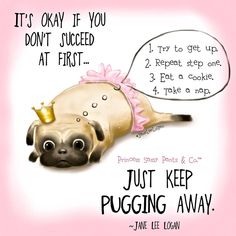 It's okay if you don't succeed at first...just keep pugging away. ~ Princess Sassy Pants & Co