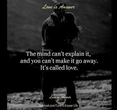 The mind can't explain it, and you can't make it go away, it's called love.