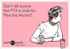 Don't tell anyone that PTA is code for 'Pass the Alcohol'.