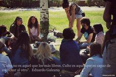 """""""Culto no es aquel que lle más libros. Culto es aquel que es capaz de escuchar a otros"""". Eduardo Galeano"""