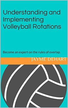 Understanding and Implementing Volleyball Rotations:   Become an expert on the rules of overlap.